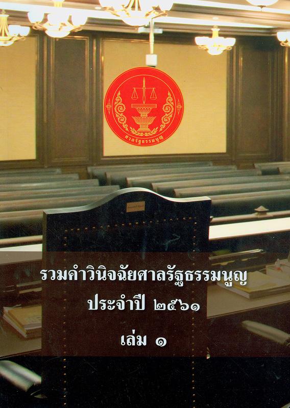 รวมคำวินิจฉัยศาลรัฐธรรมนูญ ประจำปี 2561. เล่ม 1 /สำนักงานศาลรัฐธรรมนูญ