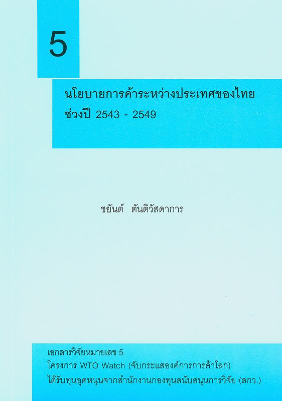 นโยบายการค้าระหว่างประเทศของไทยในช่วงปี 2543-2549 /ชยันต์ ตันติวัสดาการ||เอกสารวิจัย โครงการ WTO Watch  (จับกระแสองค์การการค้าโลก) ;หมายเลข 5