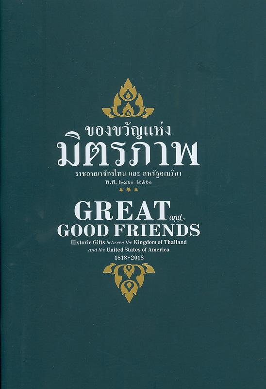ของขวัญแห่งมิตรภาพ :ราชอาณาจักรไทย และ สหรัฐอเมริกา พ.ศ. 2361-2561 /โดย เทรเวอร์ เมอร์เรียน และ วิลเลียม แบรดฟอร์ด สมิธ ; คำแปลภาษาไทย โดย ระพีพัฒน์ วันชะนะ และ พันธกานต์ สุรียะธนาภาส ||Great and good friends : historic gifts between the Kingdom of Thailand and the United States of America, 1818-2018