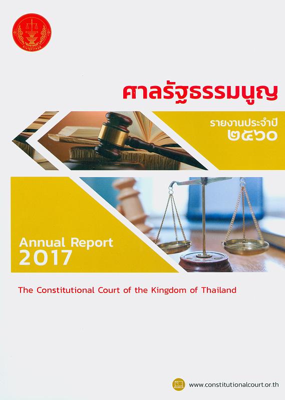 รายงานประจำปี 2560 ศาลรัฐธรรมนูญ /สำนักงานศาลรัฐธรรมนูญ||รายงานประจำปี ศาลรัฐธรรมนูญ|Annual report 2017 The Constitutional court of the kingdom of Thailand|รวมคำวินิจฉัยศาลรัฐธรรมนูญ ปี 2560