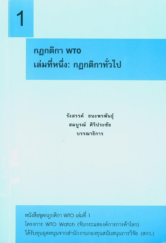 กฎกติกา WTO. เล่มที่หนึ่ง, กฎกติกาทั่วไป /รังสรรค์ ธนะพรพันธุ์ และ สมบูรณ์ ศิริประชัย, บรรณาธิการ||กฎกติกา WTO||หนังสือชุดกฎกติกา WTO ;เล่มที่ 1