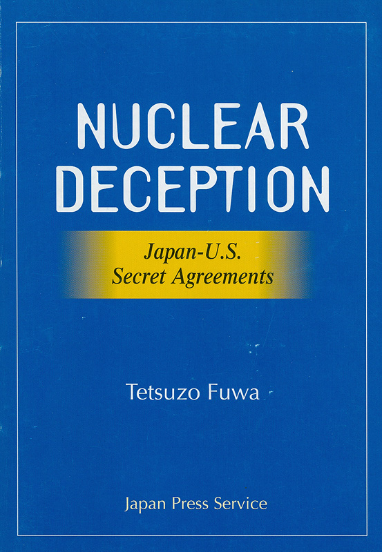 Nuclear deception :Japan-U.S. secret agreements : declassified U.S. documents revealing how the Japanese government has lied for 40 years /Tetsuzo Fuwa