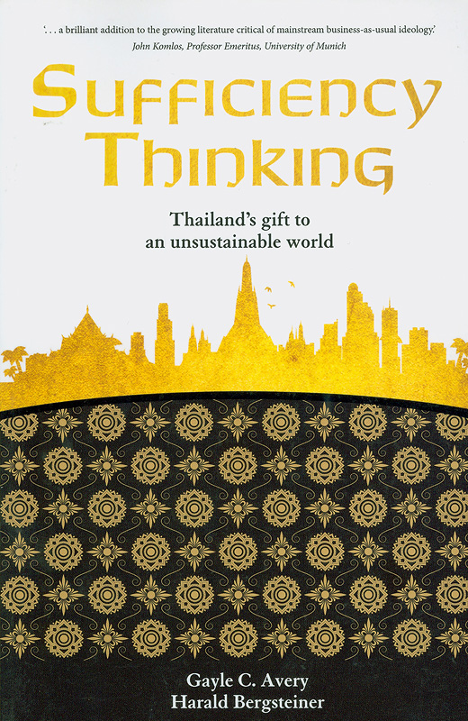 Sufficiency Thinking :Thailand's gift to anunsustainable world /editors Gayle C. Avery, Harald Bergsteiner||Thailand's gift to an unsustainable world