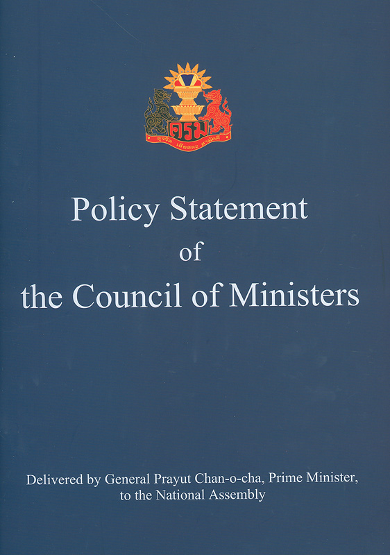 Policy statement of the Council of Ministers : delivered by General Prayut Chan-o-cha, Prime Minister, to the National Assembly Tuesday, 25 July B.E. 2562 (2019) /The secretariat of the cabinet