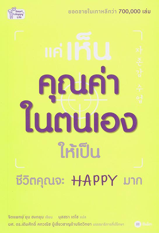 แค่เห็นคุณค่าในตนเองให้เป็น ชีวิตคุณจะ Happy มาก /ยุน ฮงกยุน, เขียน ; นุสรา เตโช, แปล