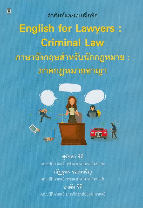 คำอธิบายและแบบฝึกหัด ภาษาอังกฤษสำหรับนักกฎหมาย :ภาคกฎหมายอาญา /สุรัชดา รีคี, ณัฎฐพร รอดเจริญ และอาดัม รีคี ||English for Lawyers : Criminal Law