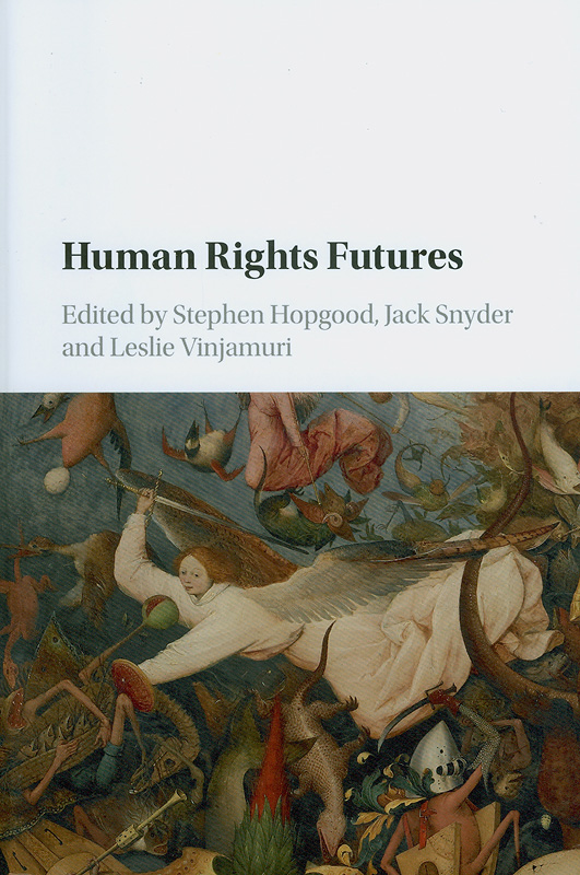 Human rights futures /edited by Stephen Hopgood (SOAS, University of London), Jack Snyder (Columbia University, New York), Leslie Vinjamuri (SOAS, University of London)