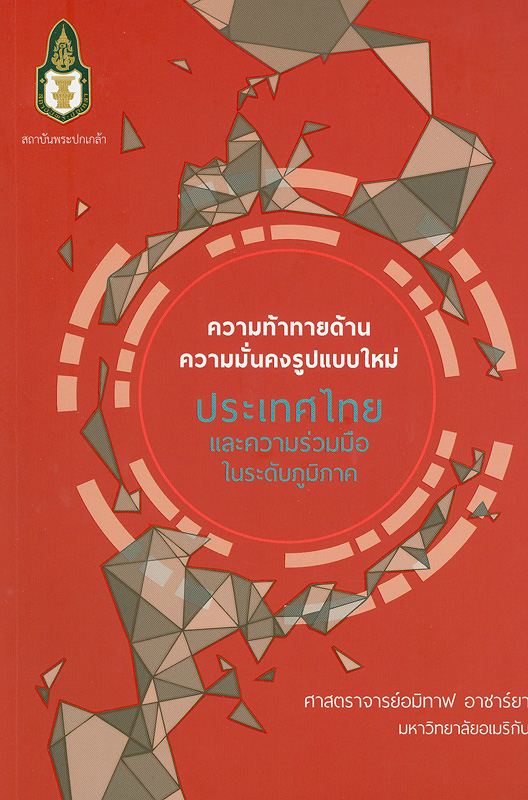 ความท้าทายด้านความมั่นคงรูปแบบใหม่ :ประเทศไทยและความร่วมมือในระดับภูมิภาค /อมิทาฟ อาชาร์ยา