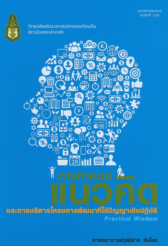 การกำหนดแนวคิดและการบริหารโครงการพัฒนาที่ใช้ปัญญาเชิงปฏิบัติ /วุฒิสาร ตันไชย||Practical wisdom||เอกสารวิชาการ (สถาบันพระปกเกล้า. วิทยาลัยพัฒนาการปกครองท้องถิ่น) ;ลำดับที่ 120