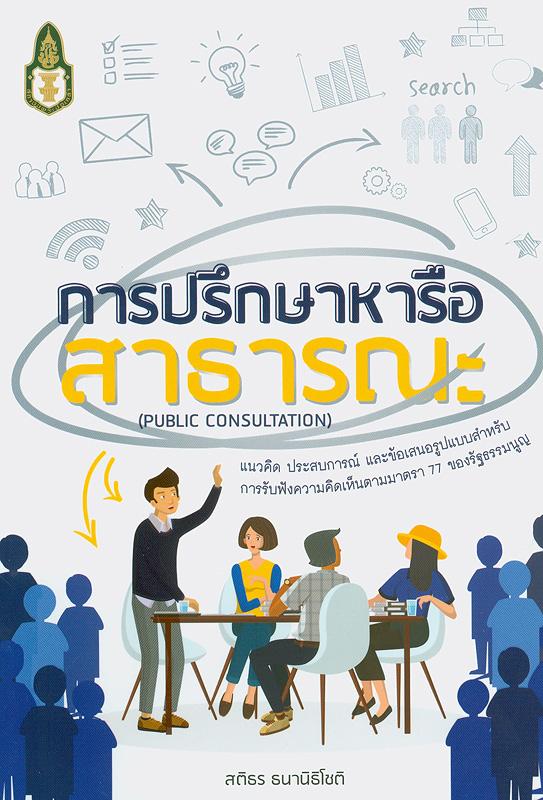 การปรึกษาหารือสาธารณะ :แนวคิด ประสบการณ์ และข้อเสนอรูปแบบสำหรับการรับฟังความคิดเห็นตามมาตรา 77 ของรัฐธรรมนูญ /สติธร ธนานิธิโชติ||Public consultation