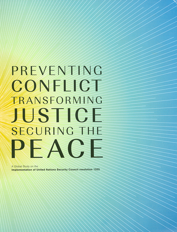 Preventing conflict, transforming justice, securing the peace :a global study on the implementation of United Nations Security Council Resolution 1325 /[lead author: Radhika Coomaraswamy]