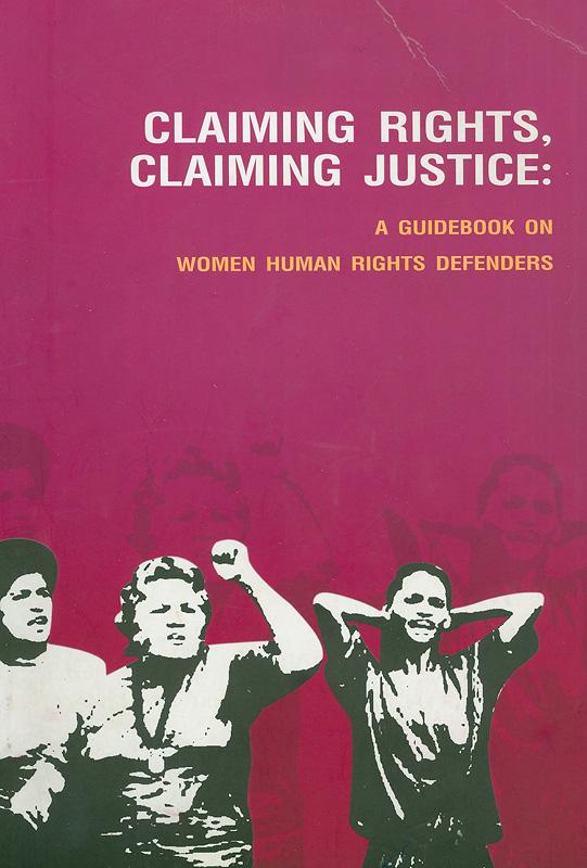 Claiming rights, claiming justice :a guidebook on women human rights defenders||ทวงสิทธิ์...ทวงถามความยุติธรรม... : คู่มือผู้หญิงปกป้องสิทธิมนุษยชน