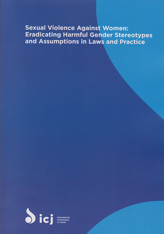 Sexual violence against women :eradicating harmful gender stereotypes and assumptions in laws and practice /International Commission of Jurist