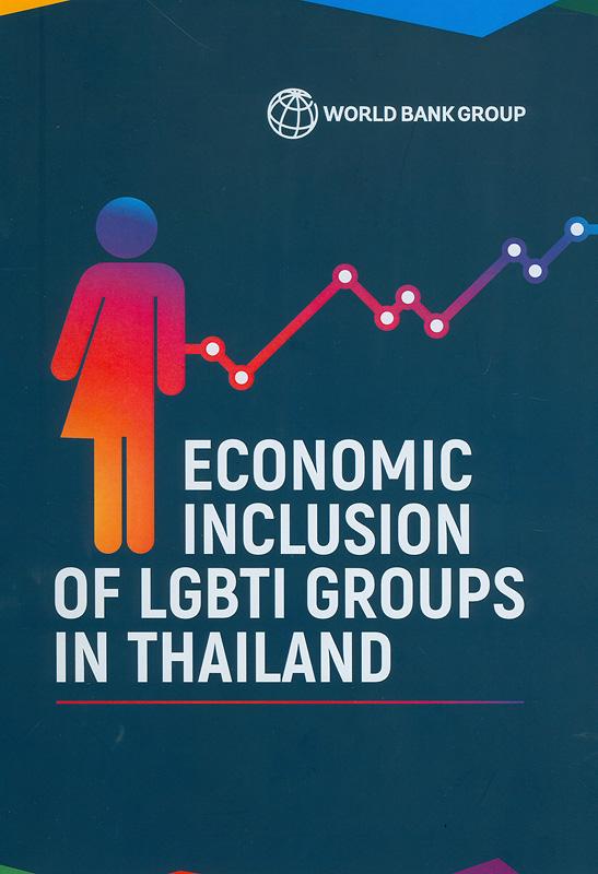 Economic inclusion of LGBTI groups in Thailand /World Bank Group  การมีส่วนร่วมทางเศรษฐกิจของกลุ่ม LGBTI ในประเทศไทย