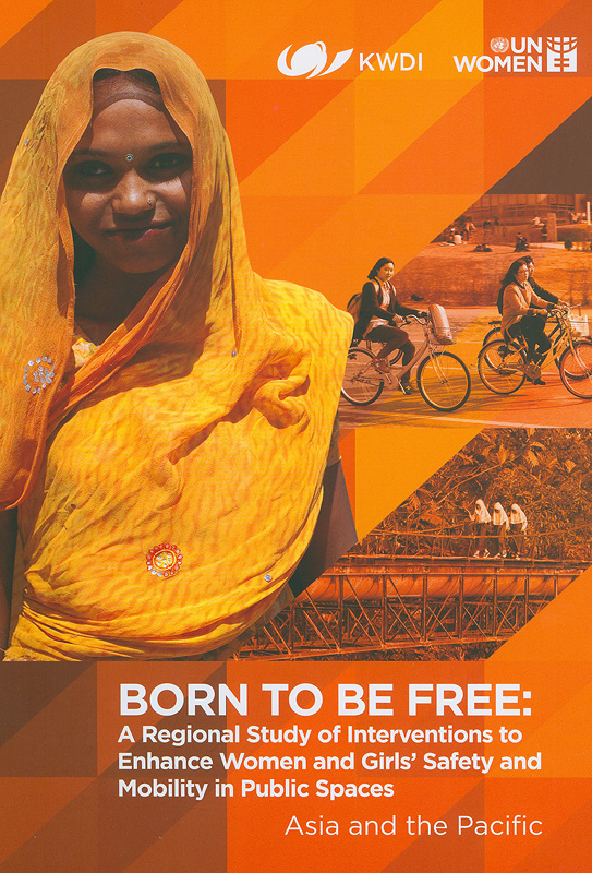 Born to be free :a regional study of interventions to enhance women and girls' safety and mobility in public spaces /Emma Fulu
