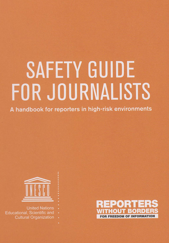 Safety guide for journalists :a handbook for reporters in high-risk environments /Reporter Without Borders, UN Educational, Scientific and Cultural Organization