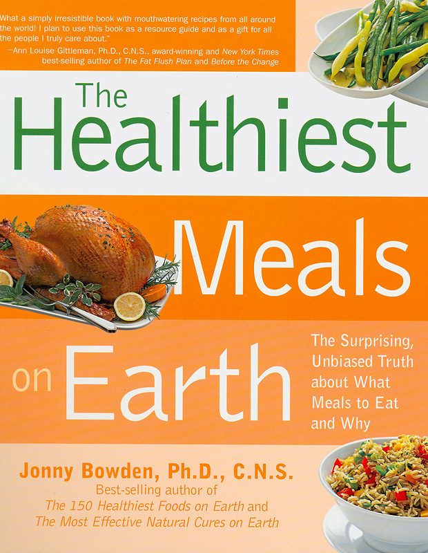 healthiest meals on Earth :the suprising, unbiased truth about what meals to eat and why /Jonny Bowden, Jeannette Bessinger