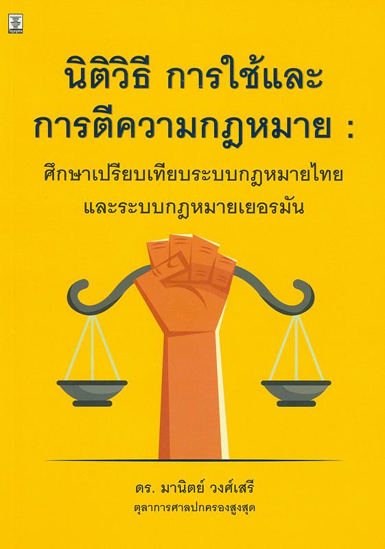 นิติวิธี การใช้และการตีความกฎหมาย :ศึกษาเปรียบเทียบระบบกฎหมายไทยแลระบบกฎหมายเยอรมัน /มานิตย์ วงศ์เสรี