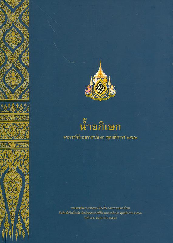 น้ำอภิเษก :พระราชพิธีบรมราชาภิเษก พุทธศักราช 2562 /เอนก นาวิกมูล, ธงชัย ลิขิตพรสวรรค์, บรรณาธิการ