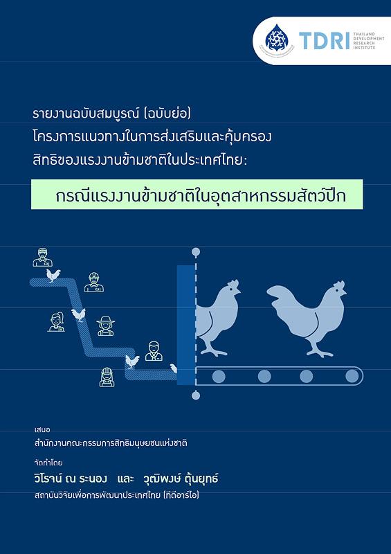 รายงานฉบับสมบูรณ์ (ฉบับย่อ) โครงการแนวทางในการส่งเสริมและคุ้มครองสิทธิของแรงงานข้ามชาติในประเทศไทย :กรณีแรงงานข้ามชาติในอุตสาหกรรมสัตว์ปีก /วิโรจน์ ณ ระนอง และวุฒิพงษ์ ตุ้นยุทธ์