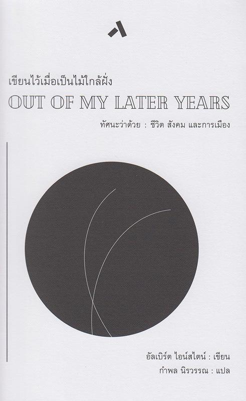 เขียนไว้เมื่อเป็นไม้ใกล้ฝั่ง :ทัศนะว่าด้วยชีวิต สังคม และการเมือง /อัลเบิร์ต ไอน์สไตน์, เขียน ; กำพล  นิรวรรณ, แปล||Out of My Later Years|เขียนไว้เมื่อเป็นไม้ใกล้ฝั่ง