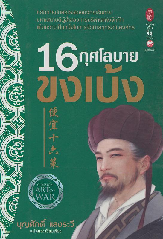 16 กุศโลบายขงเบ้ง /จวูเก่อเลี่ยง เขียน ; บุญศักดิ์ แสงระวี, แปลและเรียบเรียง||สิบหกกุศโลบายขงเบ้ง