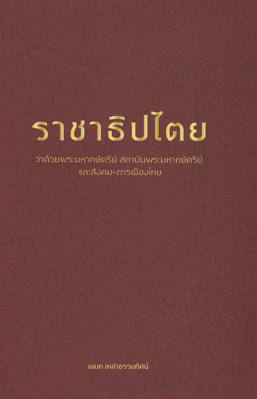 ราชาธิปไตย :ว่าด้วยพระมหากษัตริย์ สถาบันพระมหากษัตริย์ และสังคม-การเมืองไทย /เอนก เหล่าธรรมทัศน์