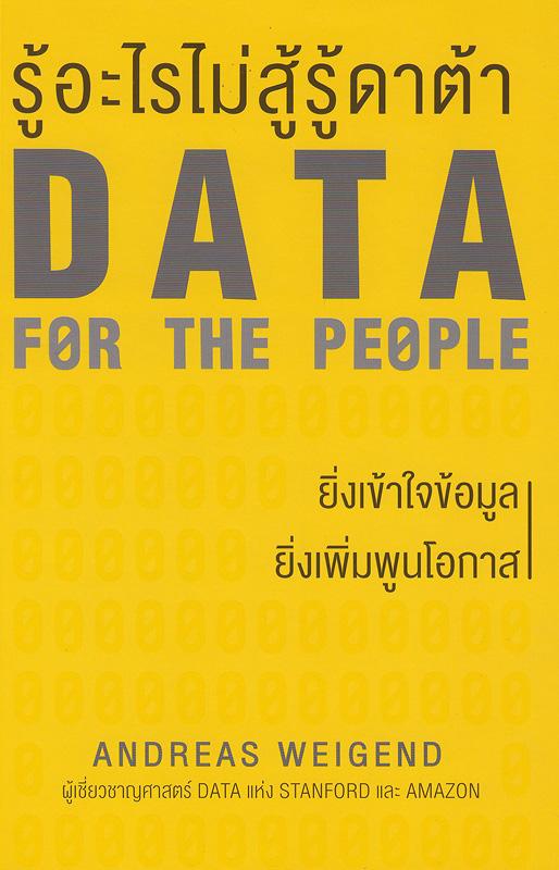 รู้อะไรไม่สู้รู้ดาต้า /Andreas Weigend, เขียน ; ดาวิษ ชาญชัยวานิช, แปล||Data for the people : how to make our post-privacy economy work for you