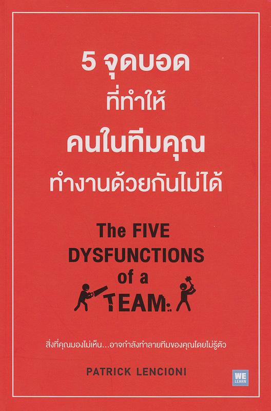 5 จุดบอดที่ทำให้คนในทีมคุณทำงานด้วยกันไม่ได้ /Patrick Lencioni เขียน; พรเลิศ อิฐฐ์, ปฏิพล ตั้งจักรวรานนท์||ห้าจุดบอดที่ทำให้คนในทีมคุณทำงานด้วยกันไม่ได้|The Five  Dysfuntions of a Team