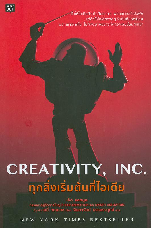 Creativity, Inc ทุกสิ่งเริ่มต้นที่ไอเดีย /เอ็ด, แคทมูล, เอมี่ วอลเลซ ; จินดารัตน์ ธรรมรงวุทย์, แปล||Creativity, Inc. : overcoming the unseen forces that stand in the way of true inspiration