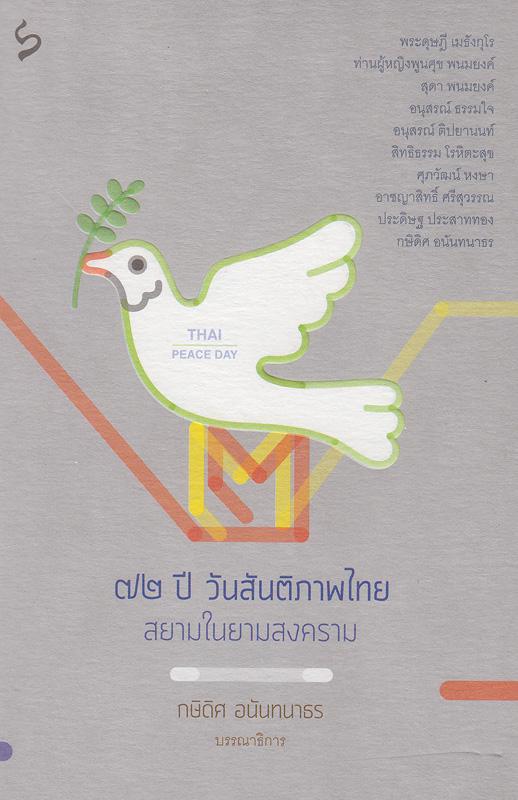 72 ปี วันสันติภาพไทย :สยามในยามสงคราม /กษิดิศ อนันทนาธร, บรรณาธิการ