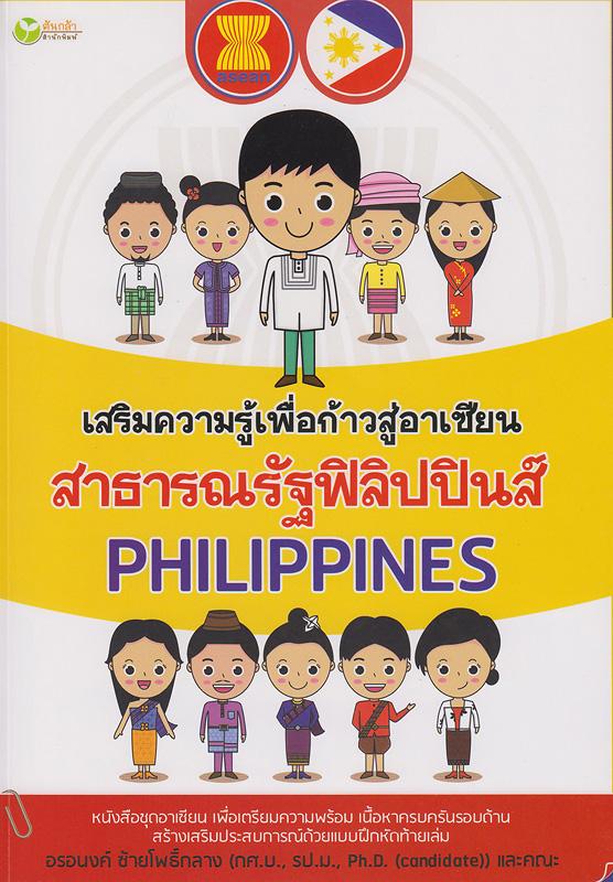เสริมความรู้เพื่อก้าวสู่อาเซียน สาธารณรัฐฟิลิปปินส์ /อรอนงค์ ซ้ายโพธิ์กลาง