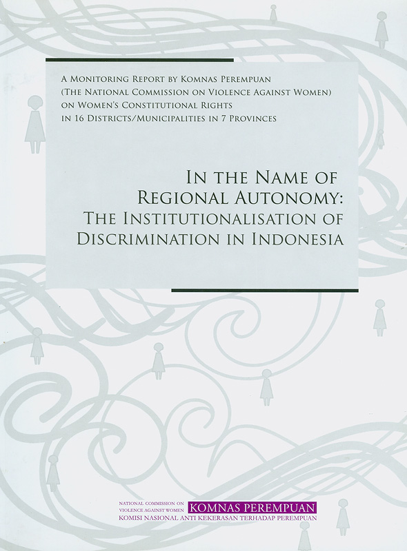 In the name of regional autonomy :the institutionalisation of discrimination in Indonesia : a monitoring report by Komnas Perempuan (the National Commission on Violence Against Women) on the status of women's constitutional rights in 16 districts/municipalities in 7 provinces /English translation by Samsudin Berlian||Institutionalisation of discrimination in Indonesia