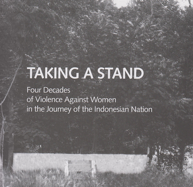 Taking a stand :four decades of violence against women in the journey of the Indonesian nation /team of authors Kamala Chandrakirana, Ayu Ratih, Andy Yentriyani ; translation by Komnas Perempuan