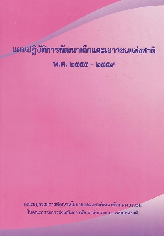แผนปฏิบัติการพัฒนาเด็กและเยาวชนแห่งชาติ พ.ศ. 2555-2559 /คณะอนุกรรมการพัฒนานโยบายและแผนพัฒนาเด็กและเยาวชน ในคณะกรรมการส่งเสริมการพัฒนาเด็กและเยาวชนแห่งชาติ