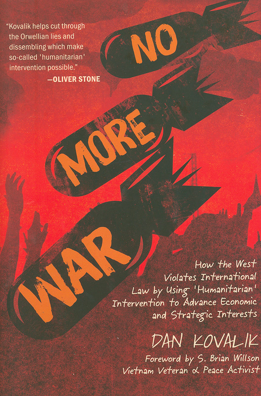 No more war : how the West violates international law by using 'humanitarian' intervention to advance economic and strategic interests/Dan Kovalik