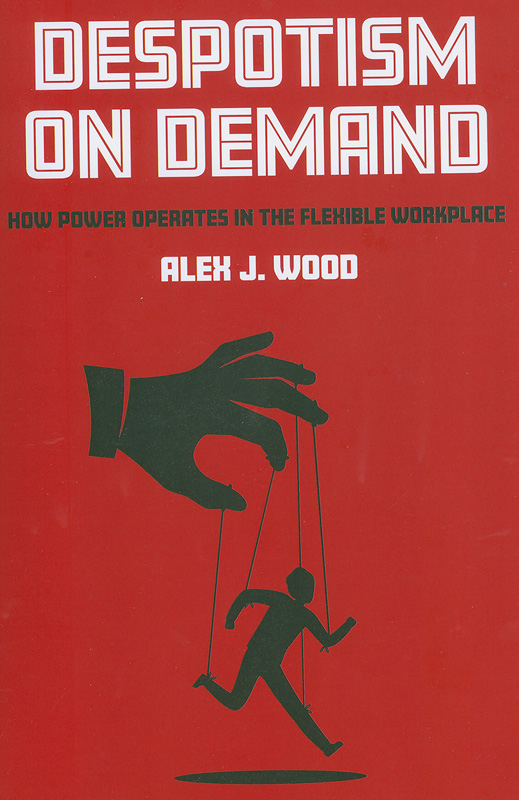 Despotism on demand :how power operates in the flexible workplace/Alex J. Wood