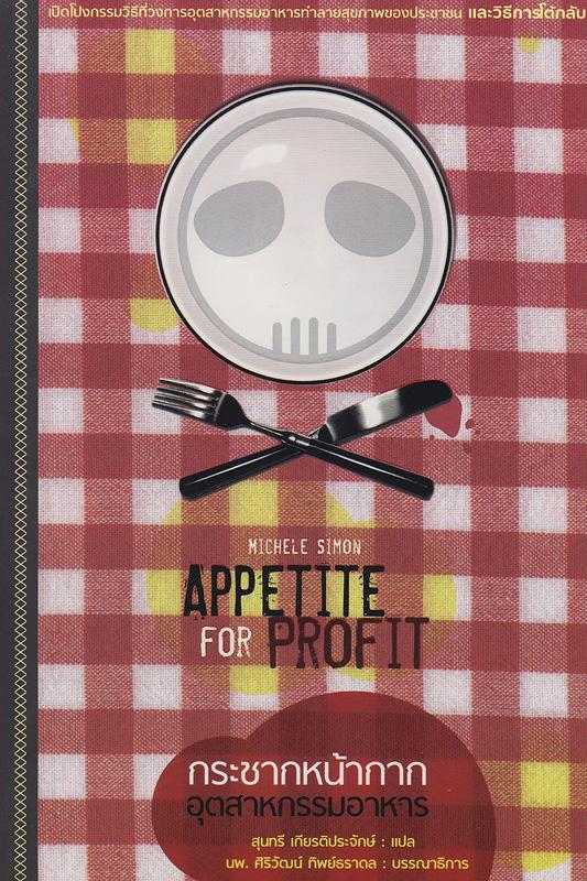 กระชากหน้ากากอุตสาหกรรมอาหาร /มิเชล ไซม่อน, เขียน ; สุนทรี เกียรติประจักษ์, แปล  Appetite for profit