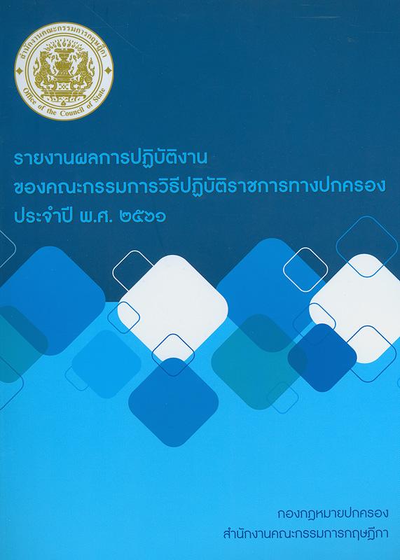 รายงานผลการปฏิบัติงานของคณะกรรมการวิธีปฏิบัติราชการทางปกครอง ประจำปี 2561 /สำนักกฎหมายปกครอง สำนักงานคณะกรรมการกฤษฎีกา