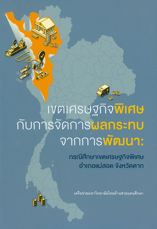เขตเศรษฐกิจพิเศษกับการจัดการผลกระทบจากการพัฒนา :กรณีศึกษาเขตเศรษฐกิจพิเศษ อำเภอแม่สอด จังหวัดตาก/รวบรวมโดย เครื่อข่ายมหาวิทยาลัยไทยด้านชายแดนศึกษา