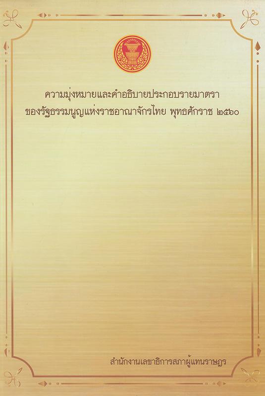 ความมุ่งหมายและคำอธิบายประกอบรายมาตราของรัฐธรรมนูญแห่งราชอาณาจักรไทย พุทธศักราช 2560 /สำนักงานเลขาธิการสภาผู้แทนราษฎร