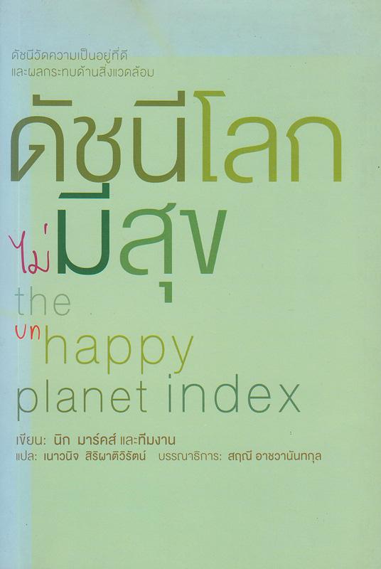 ดัชนีโลกไม่มีสุข :ดัชนีวัดความเป็นอยู่ที่ดีและผลกระทบด้านสิ่งแวดล้อม /นิก มาร์คส์ ... [และคนอื่นๆ] ; เนาวนิจ สิริผาติวิรัตน์, แปล||The unhappy planet index : an index of human well-being and environmental impact
