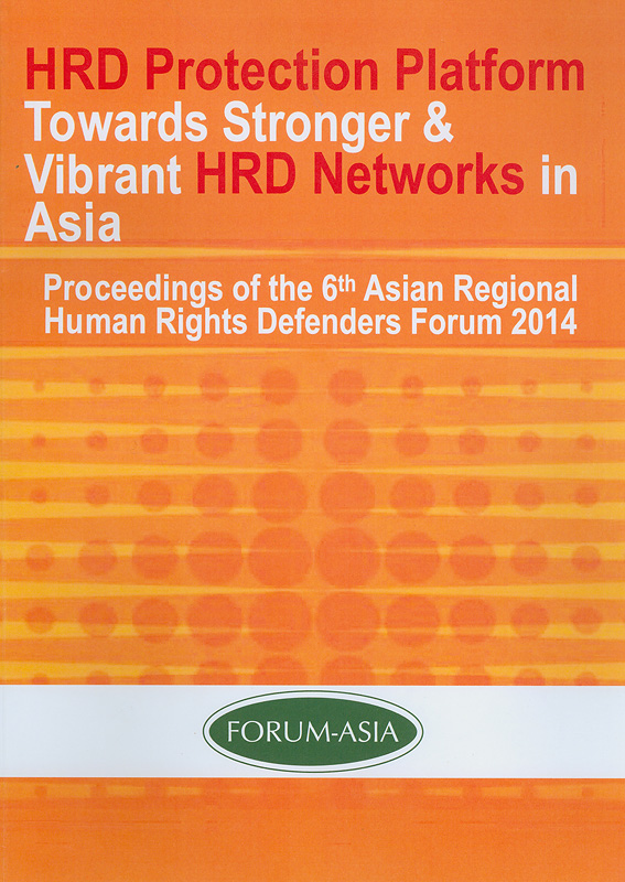 HRD protection platform towards stronger & vibrant HRD networks in Asia:Proceedings of the 6th Asian Regional HRDs Forum 2014/Asian Forum for Human Rights and Development (FORUM-ASIA)||Human rights defenders protection platform towards stronger & vibrant human rights defenders networks in Asia: Proceedings of the 6th Asian Regional HRDs Forum 2014|Proceedings of the 6th Asian Regional HRDs Forum 2014