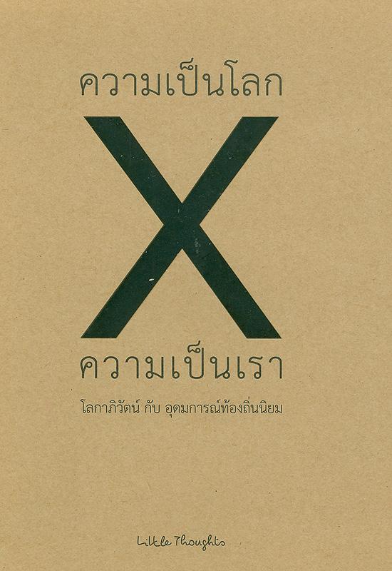 ความเป็นโลก x ความเป็นเรา :โลกาภิวัตน์ กับ อุดมการณ์ท้องถิ่น /เรื่องและบรรณาธิการ Little Thoughts