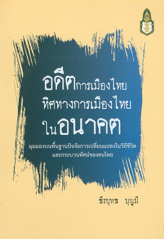 อดีตการเมืองไทย ทิศทางการเมืองในอนาคตมุมมองบนพื้นฐานปัจจัยการเปลี่ยนแปลงในวิถีชีวิตและกระบวนทัศน์ของคนไทย /ธีรยุทธ บุญมี
