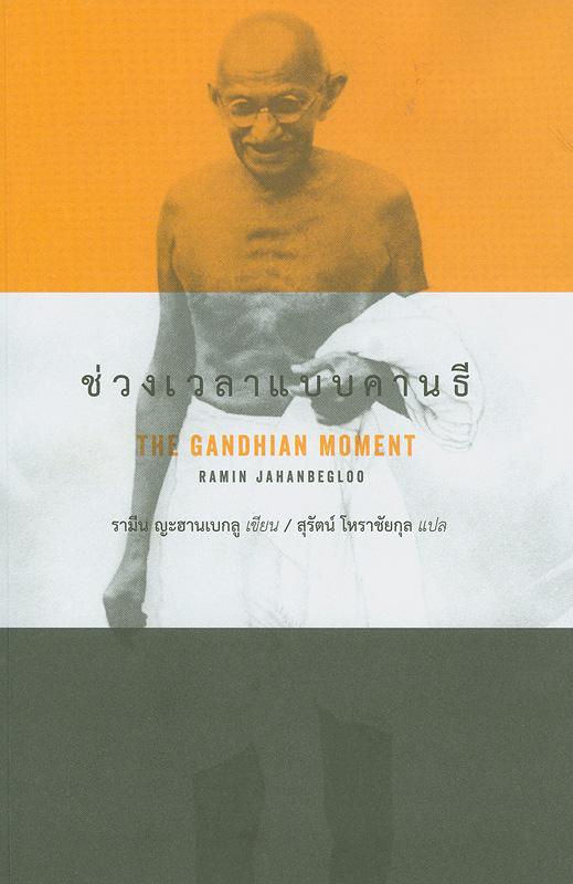 ช่วงเวลาแบบคานธี /รามีน ญะฮานเบกลู ; สุรัตน์ โหราชัยกุล แปล ; ณัฐวัชรคิรินทร์ บรรณาธิการ||The Gandhian moment