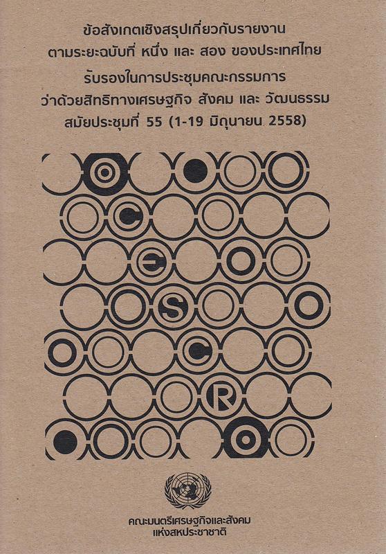 ข้อสังเกตเชิงสรุปเกี่ยวกับรายงานตามระยะฉบับที่หนึ่งและสองของประเทศไทย :รับรองในการประชุมคณะกรรมการว่าด้วยสิทธิทางเศรษฐกิจ สังคม และวัฒนธรรม สมัยประชุมที่ 55 (1-19 มิถุนายน 2558) /คณะมนตรีเศรษฐกิจและสังคมแห่งสหประชาชาติ ; พิภพ อุดมอิทธิพงศ์