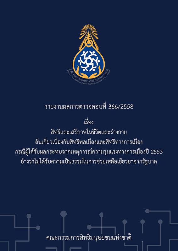 รายงานผลการตรวจสอบที่ 366/2558 เรื่อง สิทธิและเสรีภาพในชีวิตและร่างกาย อันเกี่ยวเนื่องกับสิทธิพลเมืองและสิทธิทางการเมือง กรณีผู้ได้รับผลกระทบจากเหตุการณ์ความรุนแรงทางการเมืองปี 2553 อ้างว่าไม่ได้รับความเป็นธรรมในการช่วยเหลือเยียวยาจากรัฐบาล /คณะกรรมการสิทธิมนุษยชนแห่งชาติ||Report No. 366/2015 on right and freedom to life and body relating the civil and political rights: the case of injured person affected from the political violence in 2010 and unfairly treated by the government on remedies||InvestigationReport