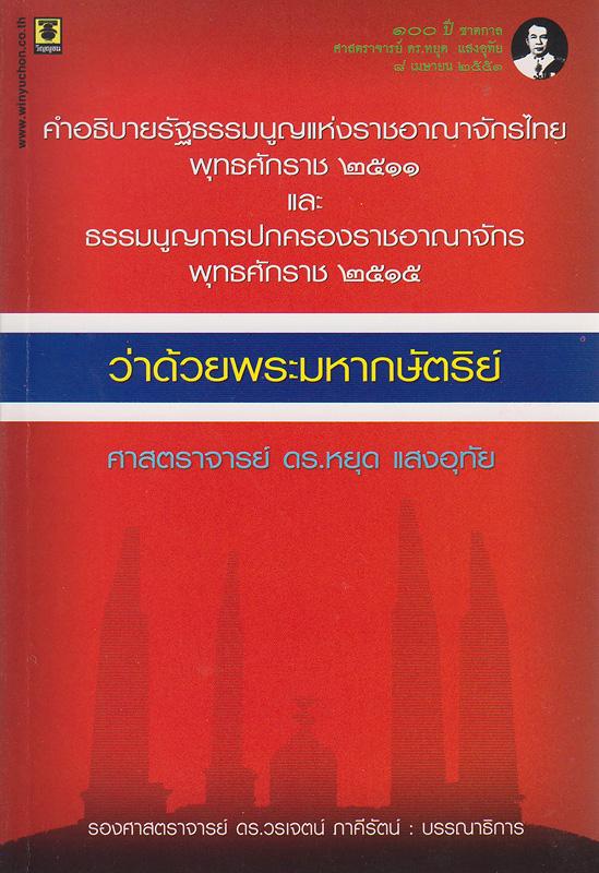คำอธิบายรัฐธรรมนูญแห่งราชอาณาจักรไทย พุทธศักราช 2511 และธรรมนูญการปกครองราชอาณาจักร พุทธศักราช 2515 ว่าด้วยพระมหากษัตริย์ /หยุด แสงอุทัย ; วรเจตน์ ภาคีรัตน์ บรรณาธิการ