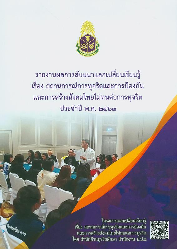 รายงานผลการสัมมนาแลกเปลี่ยนเรียนรู้ เรื่อง สถานการณ์การทุจริตและการป้องกันและการสร้างสังคมไทยไม่ทนต่อการทุจริต ประจำปี พ.ศ. 2563 /สำนักต้านทุจริตศึกษา สำนักงาน ป.ป.ช.